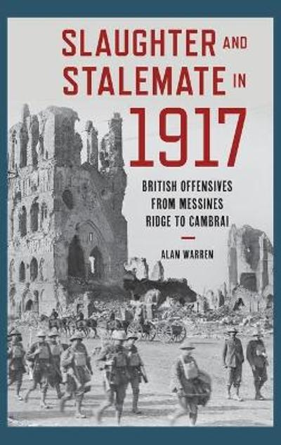 Slaughter and Stalemate in 1917 - Alan Warren