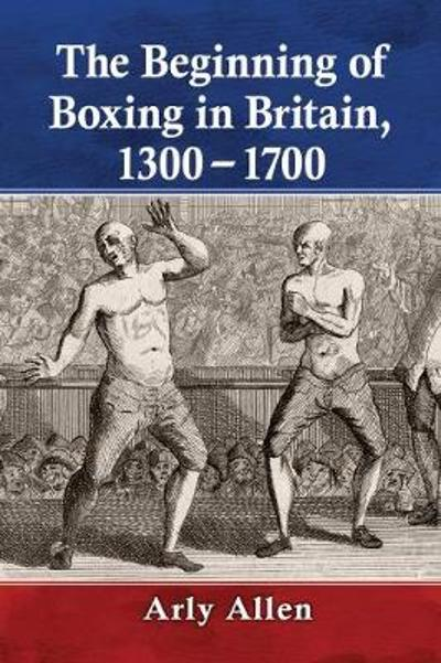 The Beginning of Boxing in Britain, 1300-1700 - Arly Allen