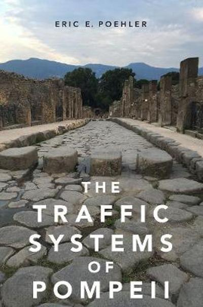 The Traffic Systems of Pompeii - Eric E. Poehler