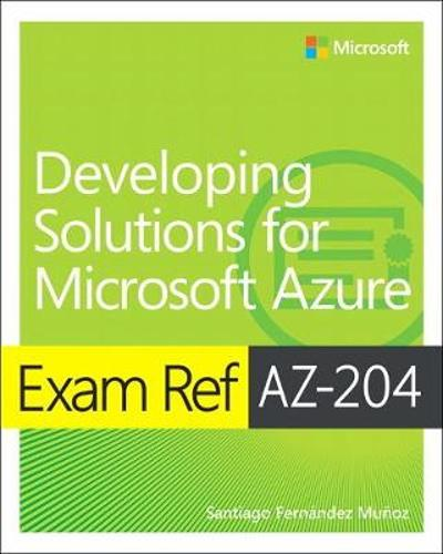 Exam Ref AZ-204 Developing Solutions for Microsoft Azure - Santiago Munoz