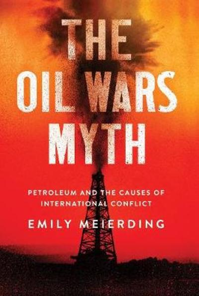 The Oil Wars Myth - Emily Meierding