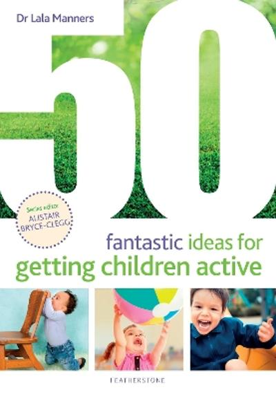 50 Fantastic Ideas for Getting Children Active - Dr Dr Lala Manners