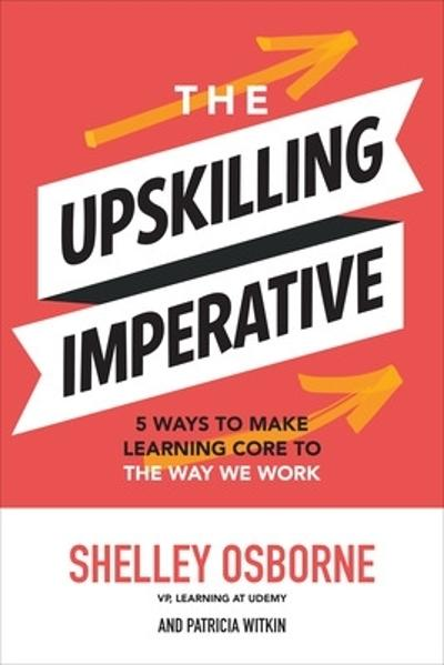 The Upskilling Imperative: 5 Ways to Make Learning Core to the Way We Work - Shelley Osborne