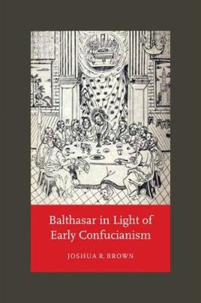 Balthasar in Light of Early Confucianism - Joshua R. Brown