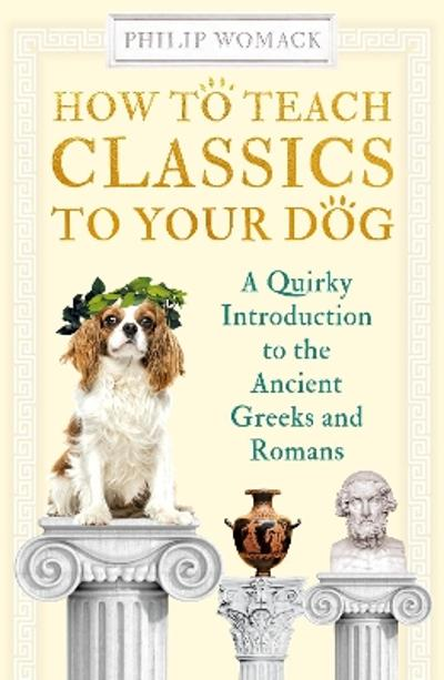 How to Teach Classics to Your Dog - Philip Womack