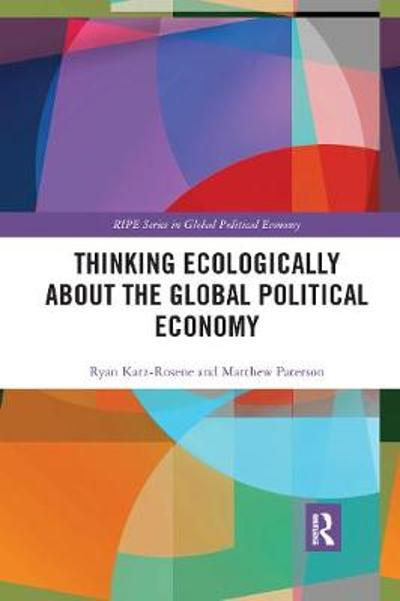 Thinking Ecologically About the Global Political Economy - Ryan Katz-Rosene