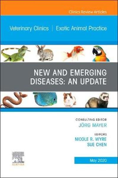 New and Emerging Diseases: An Update, An Issue of Veterinary Clinics of North America: Exotic Animal Practice - Sue Chen