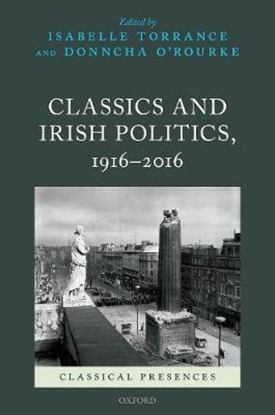 Classics and Irish Politics, 1916-2016 - Isabelle Torrance