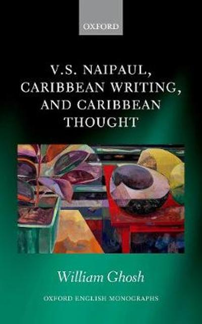V.S. Naipaul, Caribbean Writing, and Caribbean Thought - William Ghosh