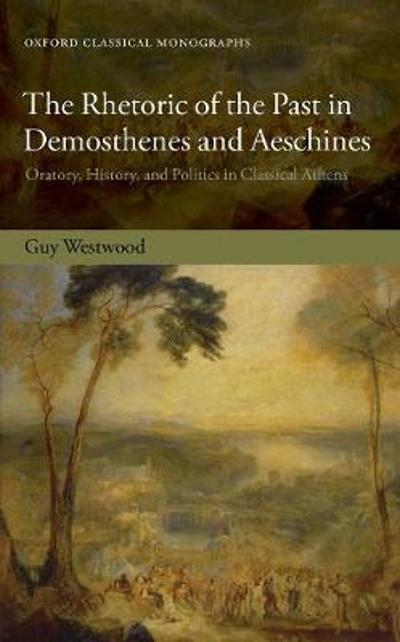 The Rhetoric of the Past in Demosthenes and Aeschines - Guy Westwood