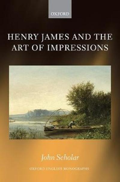 Henry James and the Art of Impressions - John Scholar