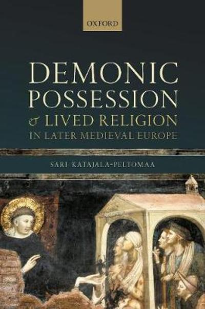 Demonic Possession and Lived Religion in Later Medieval Europe - Sari Katajala-Peltomaa