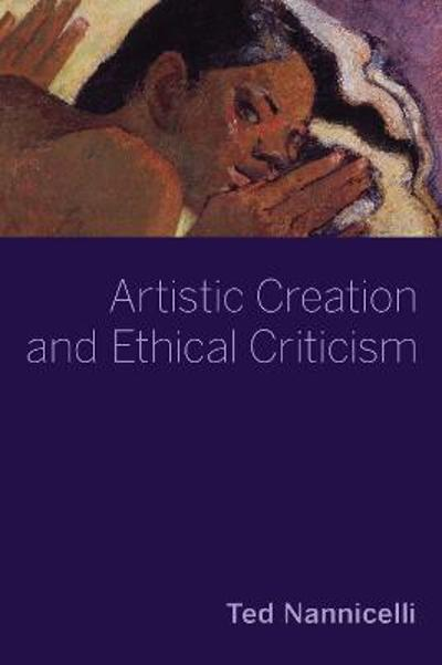 Artistic Creation and Ethical Criticism - Ted Nannicelli