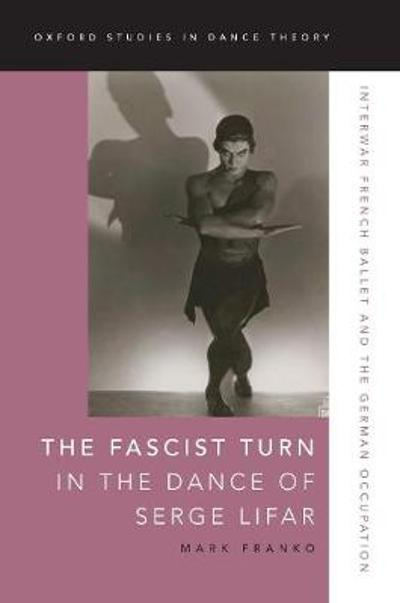 The Fascist Turn in the Dance of Serge Lifar - Mark Franko