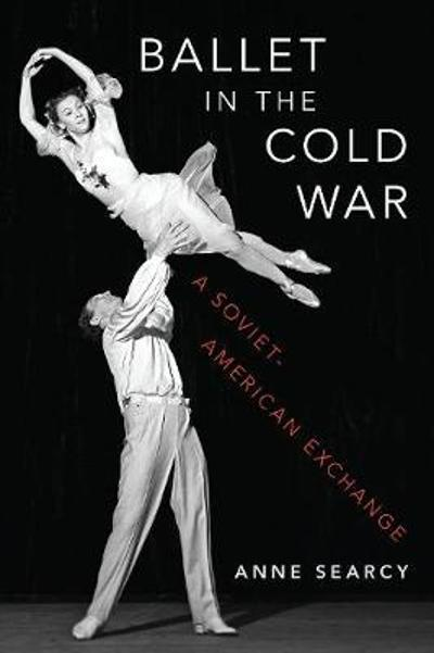 Ballet in the Cold War - Anne Searcy
