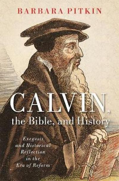 Calvin, the Bible, and History - Barbara Pitkin