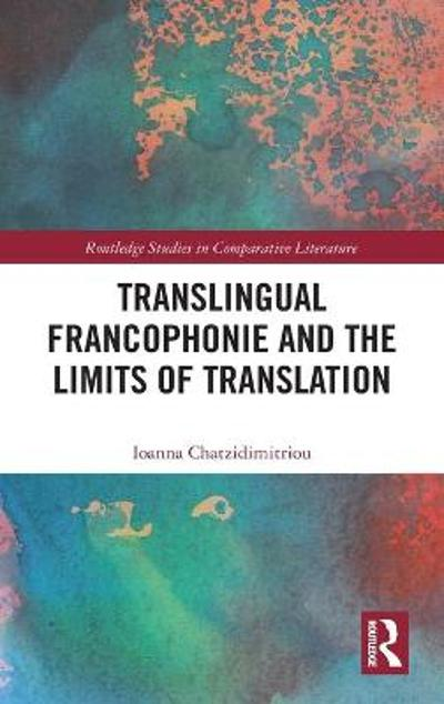 Translingual Francophonie and the Limits of Translation - Ioanna Chatzidimitriou