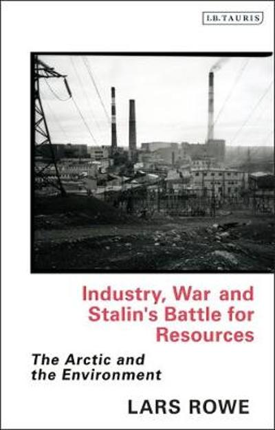Industry, War and Stalin's Battle for Resources - Lars Rowe