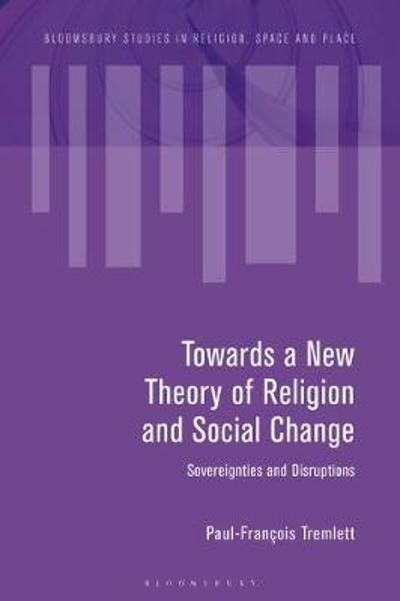 Towards a New Theory of Religion and Social Change - Paul-Francois Tremlett