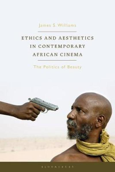 Ethics and Aesthetics in Contemporary African Cinema - James S. Williams