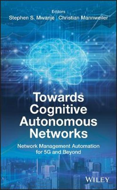 Towards Cognitive Autonomous Networks - Stephen S. Mwanje