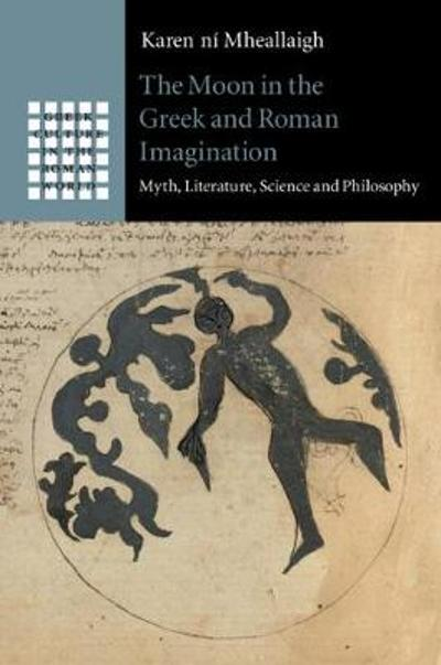 The Moon in the Greek and Roman Imagination - Karen ni Mheallaigh