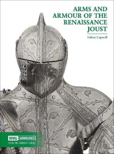 Arms and Armour of the Renaissance Joust - Tobias Capwell