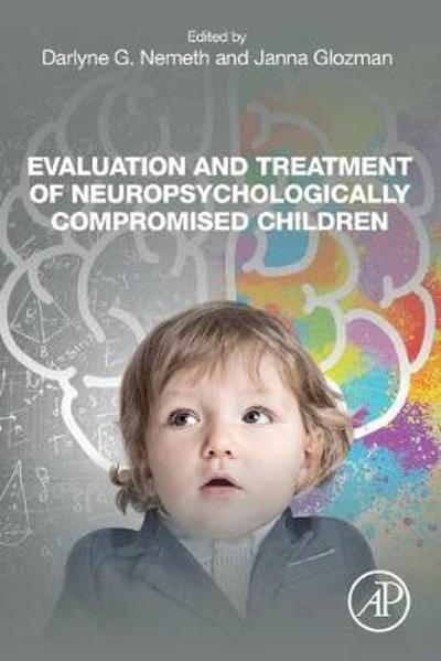 Evaluation and Treatment of Neuropsychologically Compromised Children - Darlyne G. Nemeth