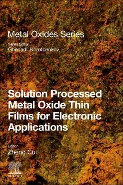 Solution Processed Metal Oxide Thin Films for Electronic Applications - Ghenadii Korotcenkov