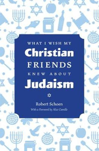 What I Wish My Christian Friends Knew about Judaism - Robert Schoen