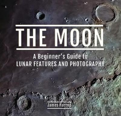 The Moon: A Beginner's Guide to Lunar Features and Photography - James Harrop