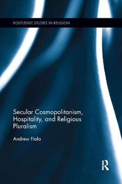 Secular Cosmopolitanism, Hospitality, and Religious Pluralism - Andrew Fiala
