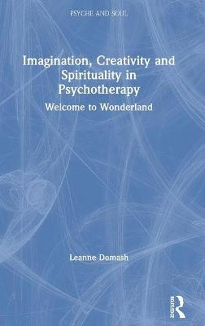 Imagination, Creativity and Spirituality in Psychotherapy - Leanne Domash