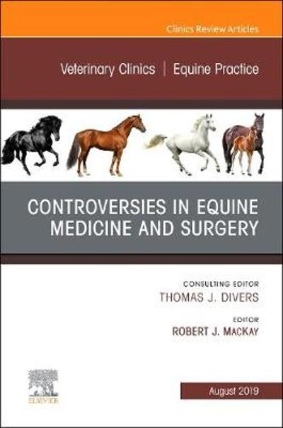 Controversies in Equine Medicine and Surgery, An Issue of Veterinary Clinics of North America: Equine Practice - Robert J. MacKay
