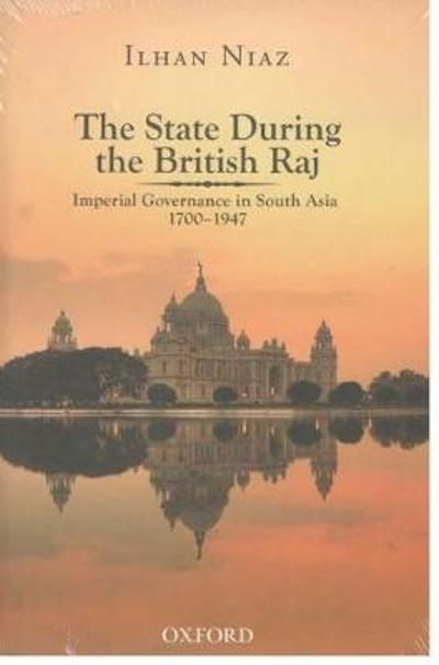 The State During the British Raj: Imperial Governance in South Asia 1700-1947 - Ilhan Niaz