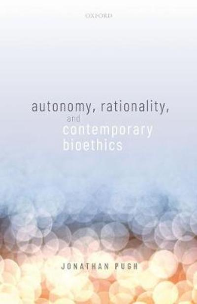 Autonomy, Rationality, and Contemporary Bioethics - Jonathan Pugh