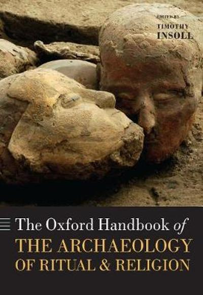 The Oxford Handbook of the Archaeology of Ritual and Religion - Timothy Insoll