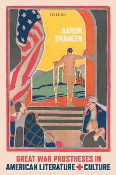 Great War Prostheses in American Literature and Culture - Aaron Shaheen