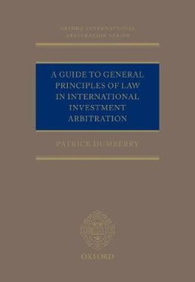 A Guide to General Principles of Law in International Investment Arbitration - Patrick Dumberry
