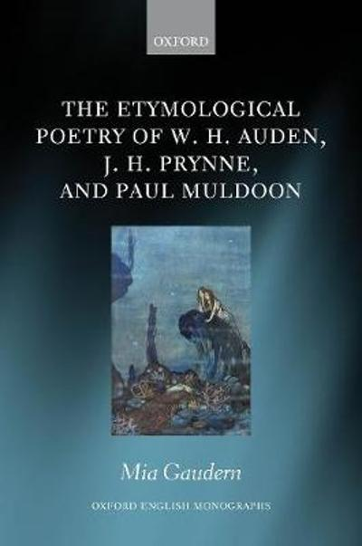 The Etymological Poetry of W. H. Auden, J. H. Prynne, and Paul Muldoon - Mia Gaudern