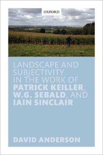 Landscape and Subjectivity in the Work of Patrick Keiller, W.G. Sebald, and Iain Sinclair - David Anderson