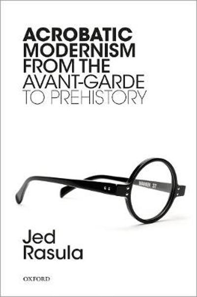 Acrobatic Modernism from the Avant-Garde to Prehistory - Jed Rasula
