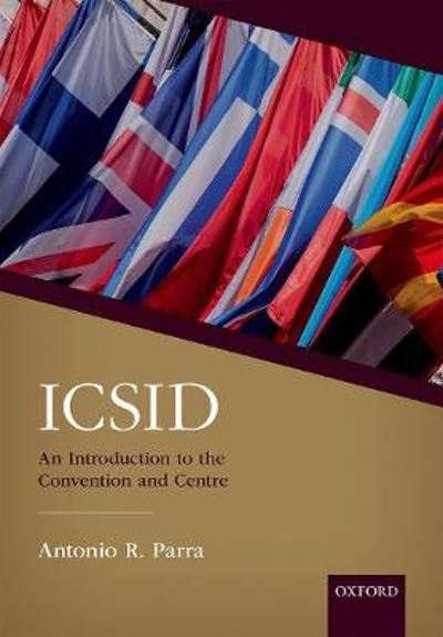 ICSID: An Introduction to the Convention and Centre - Antonio R. Parra