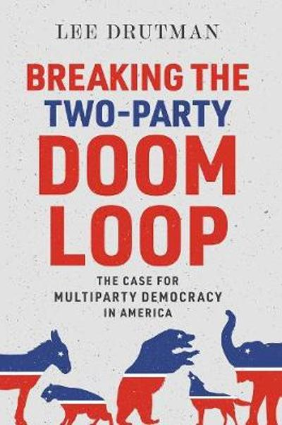 Breaking the Two-Party Doom Loop - Lee Drutman