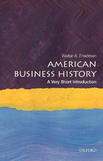 American Business History: A Very Short Introduction - Walter A. Friedman