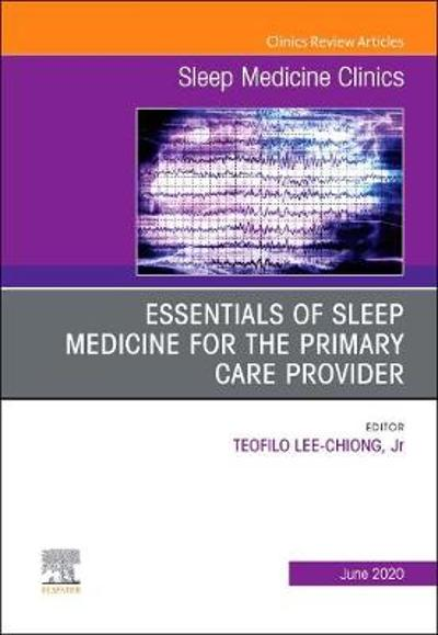Essentials of Sleep Medicine for the Primary Care Provider, An Issue of Sleep Medicine Clinics - Teofilo Lee-Chiong