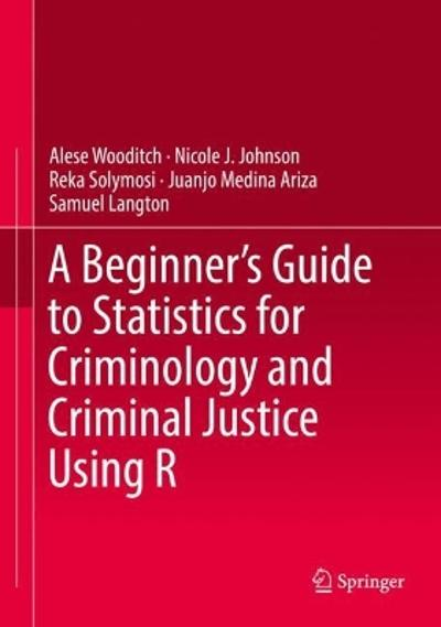 A Beginner's Guide to Statistics for Criminology and Criminal Justice Using R - Alese Wooditch