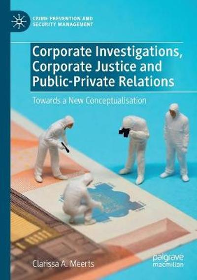 Corporate Investigations, Corporate Justice and Public-Private Relations - Clarissa A. Meerts