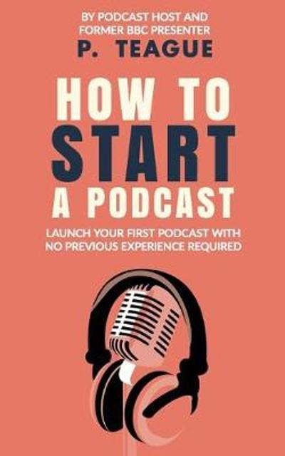 How To Start A Podcast - P Teague