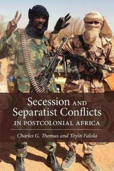 Secession and Separatist Conflicts in Postcolonial Africa - Charles G. Thomas